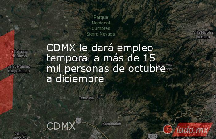 CDMX le dará empleo temporal a más de 15 mil personas de octubre a diciembre. Noticias en tiempo real