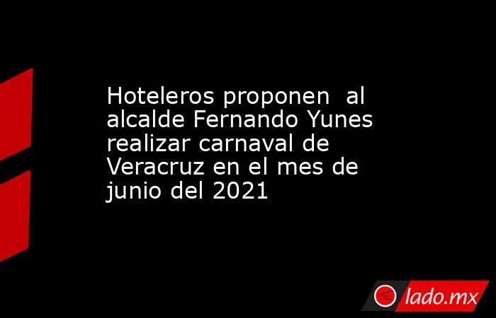 Hoteleros proponen  al alcalde Fernando Yunes realizar carnaval de Veracruz en el mes de junio del 2021. Noticias en tiempo real