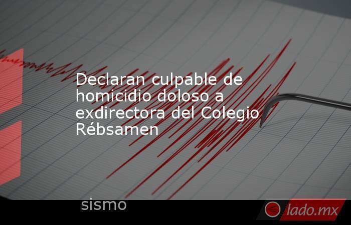 Declaran culpable de homicidio doloso a exdirectora del Colegio Rébsamen. Noticias en tiempo real