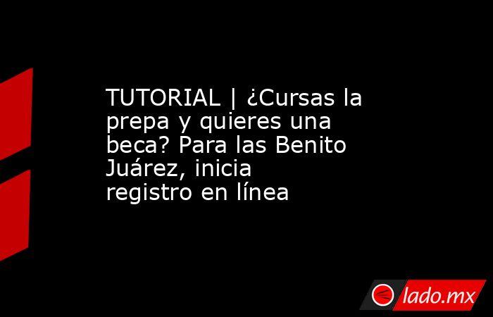 TUTORIAL | ¿Cursas la prepa y quieres una beca? Para las Benito Juárez, inicia registro en línea. Noticias en tiempo real
