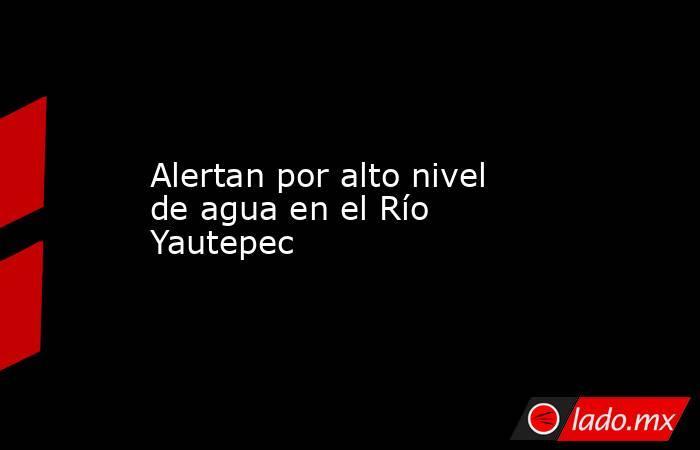 Alertan por alto nivel de agua en el Río Yautepec. Noticias en tiempo real