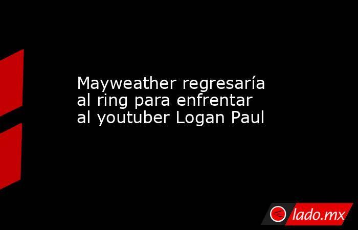 Mayweather regresaría al ring para enfrentar al youtuber Logan Paul. Noticias en tiempo real