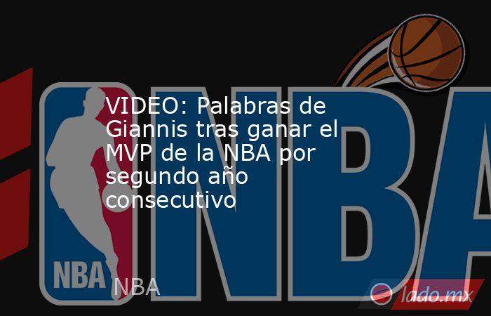 VIDEO: Palabras de Giannis tras ganar el MVP de la NBA por segundo año consecutivo. Noticias en tiempo real