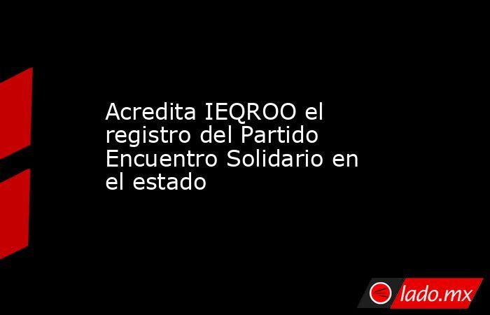 Acredita IEQROO el registro del Partido Encuentro Solidario en el estado. Noticias en tiempo real