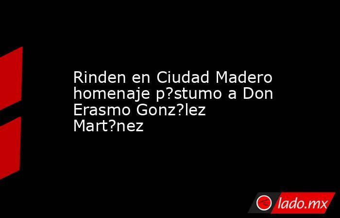 Rinden en Ciudad Madero homenaje p?stumo a Don Erasmo Gonz?lez Mart?nez. Noticias en tiempo real