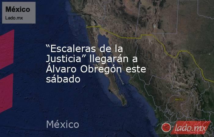 """""""Escaleras de la Justicia"""" llegarán a Álvaro Obregón este sábado. Noticias en tiempo real"""