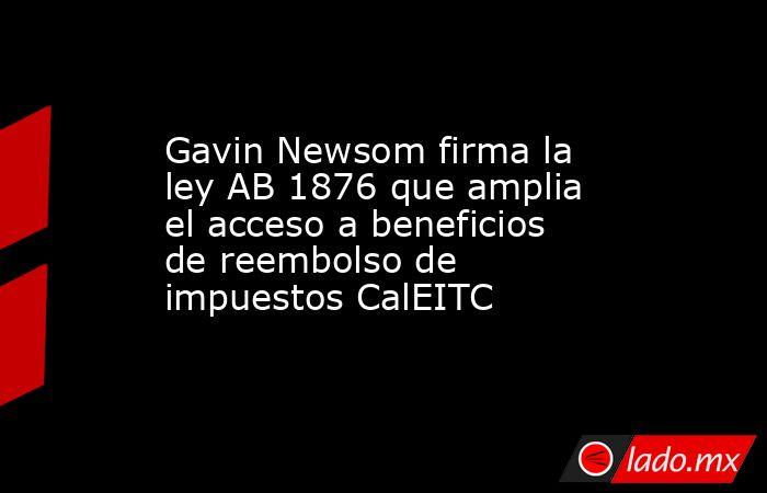 Gavin Newsom firma la ley AB 1876 que amplia el acceso a beneficios de reembolso de impuestos CalEITC. Noticias en tiempo real