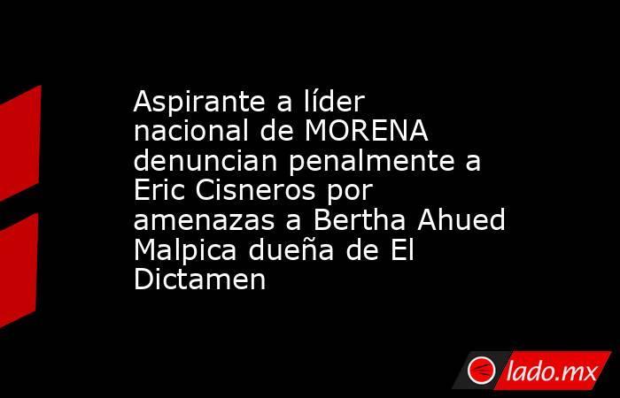 Aspirante a líder nacional de MORENA denuncian penalmente a Eric Cisneros por amenazas a Bertha Ahued Malpica dueña de El Dictamen. Noticias en tiempo real