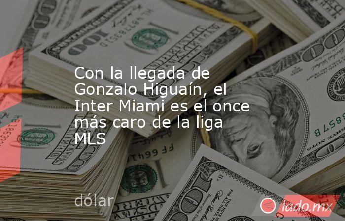 Con la llegada de Gonzalo Higuaín, el Inter Miami es el once más caro de la liga MLS. Noticias en tiempo real