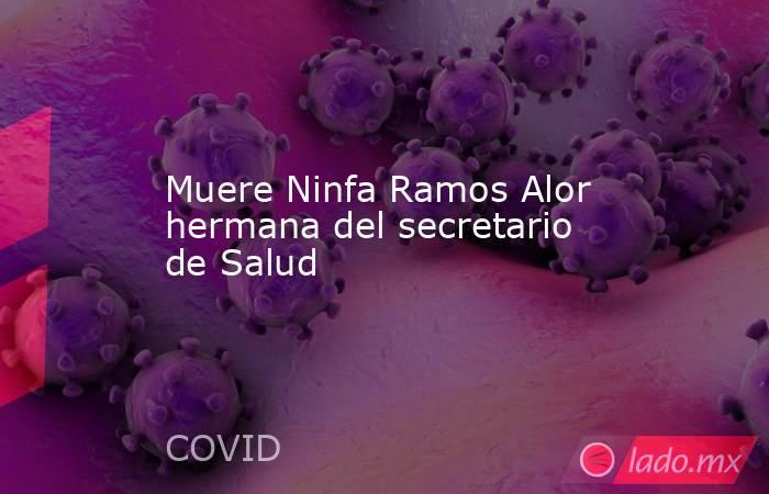 Muere Ninfa Ramos Alor hermana del secretario de Salud. Noticias en tiempo real
