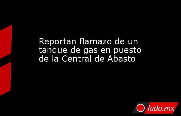Reportan flamazo de un tanque de gas en puesto de la Central de Abasto. Noticias en tiempo real