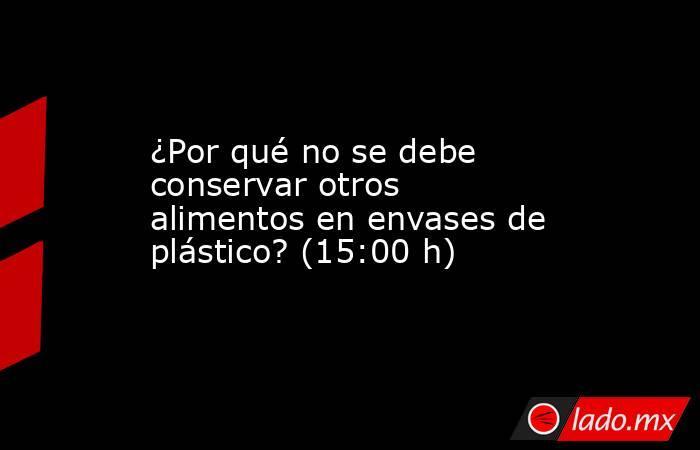 ¿Por qué no se debe conservar otros alimentos en envases de plástico? (15:00 h). Noticias en tiempo real