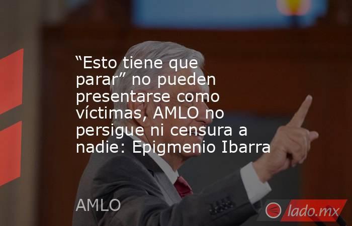 """""""Esto tiene que parar"""" no pueden presentarse como víctimas, AMLO no persigue ni censura a nadie: Epigmenio Ibarra. Noticias en tiempo real"""