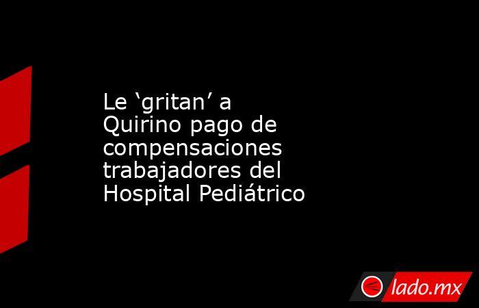Le 'gritan' a Quirino pago de compensaciones trabajadores del Hospital Pediátrico. Noticias en tiempo real