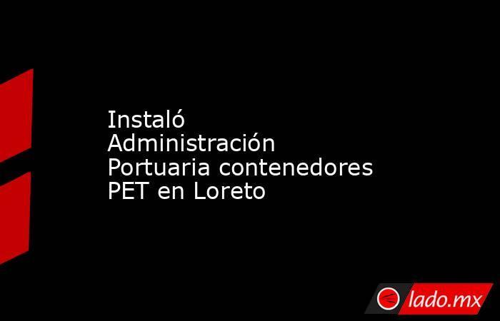 Instaló Administración Portuaria contenedores PET en Loreto. Noticias en tiempo real