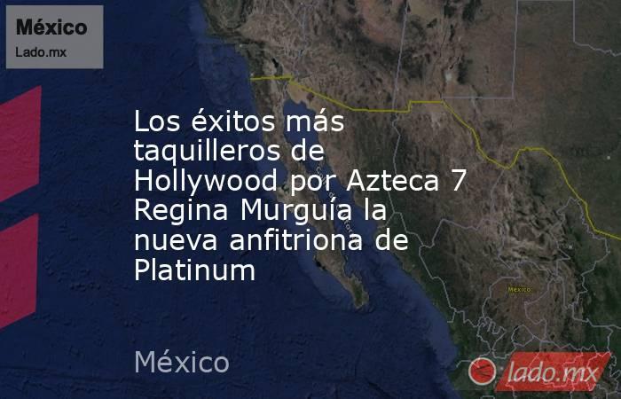 Los éxitos más taquilleros de Hollywood por Azteca 7 Regina Murguía la nueva anfitriona de Platinum. Noticias en tiempo real
