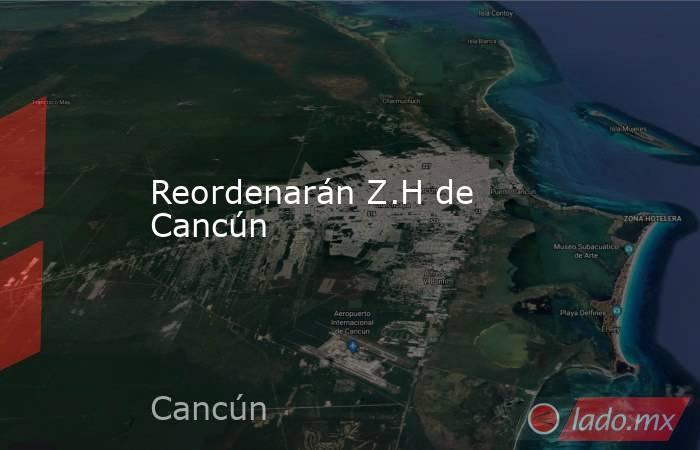 Reordenarán Z.H de Cancún. Noticias en tiempo real
