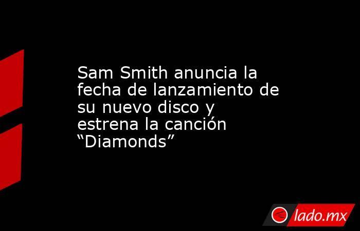 """Sam Smith anuncia la fecha de lanzamiento de su nuevo disco y estrena la canción """"Diamonds"""". Noticias en tiempo real"""