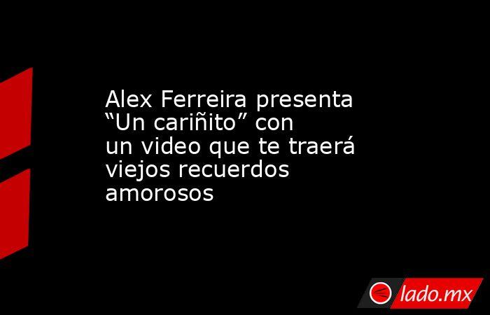 """Alex Ferreira presenta """"Un cariñito"""" con un video que te traerá viejos recuerdos amorosos. Noticias en tiempo real"""
