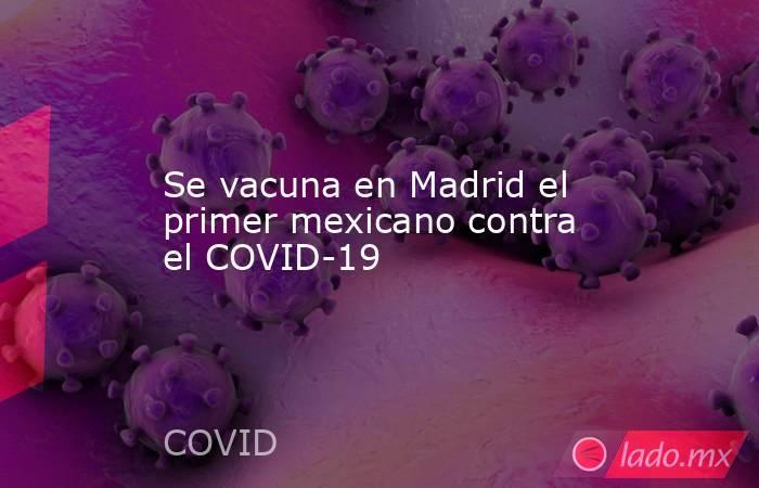 Se vacuna en Madrid el primer mexicano contra el COVID-19. Noticias en tiempo real