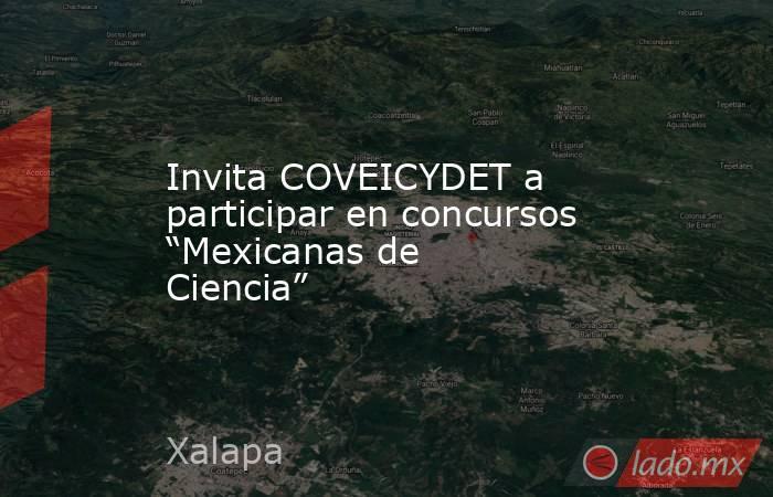 """Invita COVEICYDET a participar en concursos """"Mexicanas de Ciencia"""". Noticias en tiempo real"""