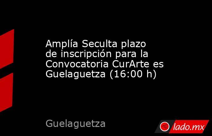 Amplía Seculta plazo de inscripción para la Convocatoria CurArte es Guelaguetza (16:00 h). Noticias en tiempo real
