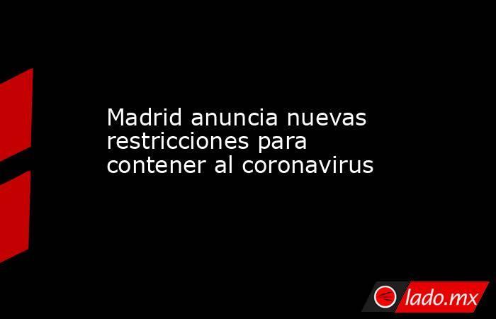 Madrid anuncia nuevas restricciones para contener al coronavirus. Noticias en tiempo real