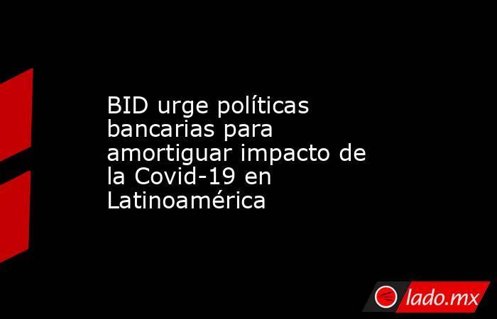 BID urge políticas bancarias para amortiguar impacto de la Covid-19 en Latinoamérica. Noticias en tiempo real