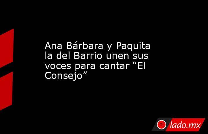 """Ana Bárbara y Paquita la del Barrio unen sus voces para cantar """"El Consejo"""". Noticias en tiempo real"""