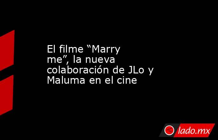 """El filme """"Marry me"""", la nueva colaboración de JLo y Maluma en el cine. Noticias en tiempo real"""