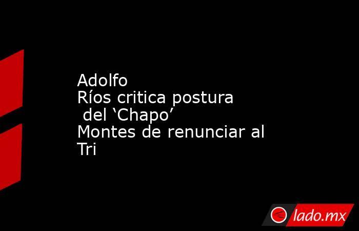 Adolfo Ríoscriticaposturadel 'Chapo' Montesde renunciar al Tri. Noticias en tiempo real