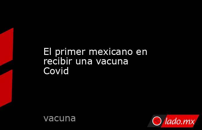 El primer mexicano en recibir una vacuna Covid. Noticias en tiempo real