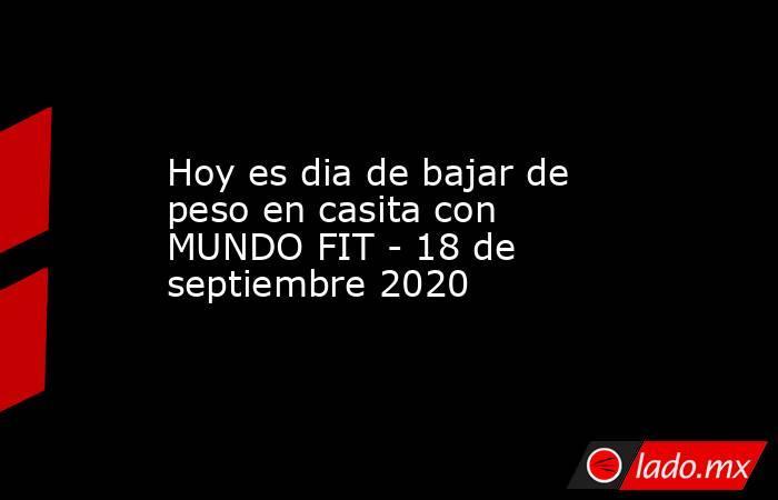 Hoy es diade bajar de peso en casita con MUNDO FIT - 18 de septiembre 2020 . Noticias en tiempo real
