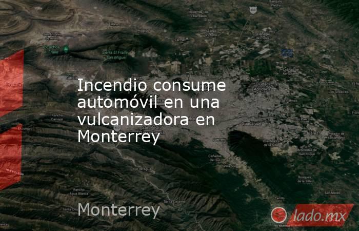 Incendio consume automóvil en una vulcanizadora en Monterrey . Noticias en tiempo real