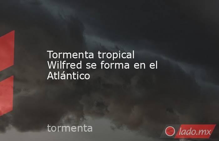 Tormenta tropical Wilfred se forma en el Atlántico. Noticias en tiempo real