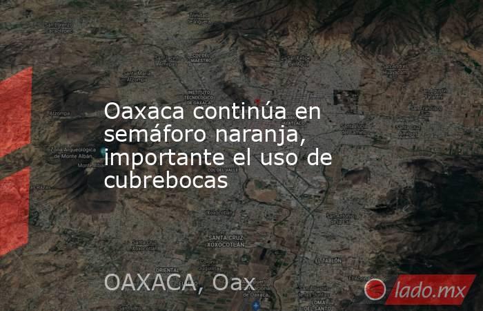 Oaxaca continúa en semáforo naranja, importante el uso de cubrebocas. Noticias en tiempo real