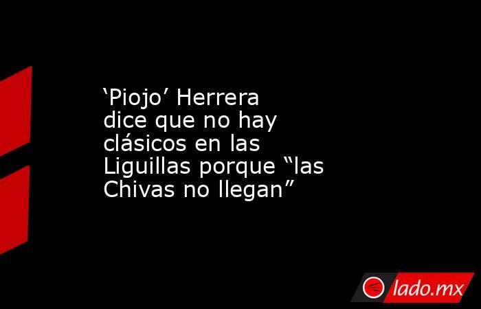 """'Piojo' Herrera dice que no hay clásicos en las Liguillas porque """"las Chivas no llegan"""". Noticias en tiempo real"""
