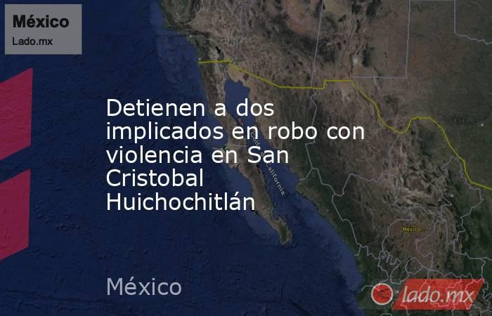 Detienen a dos implicados en robo con violencia en San Cristobal Huichochitlán. Noticias en tiempo real