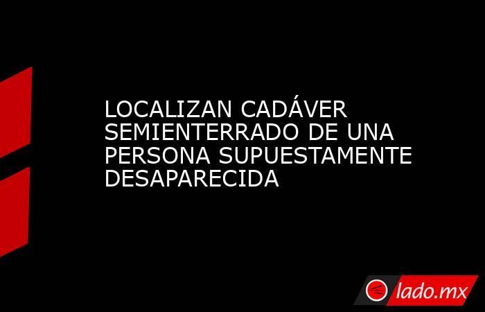 LOCALIZAN CADÁVER SEMIENTERRADO DE UNA PERSONA SUPUESTAMENTE DESAPARECIDA. Noticias en tiempo real