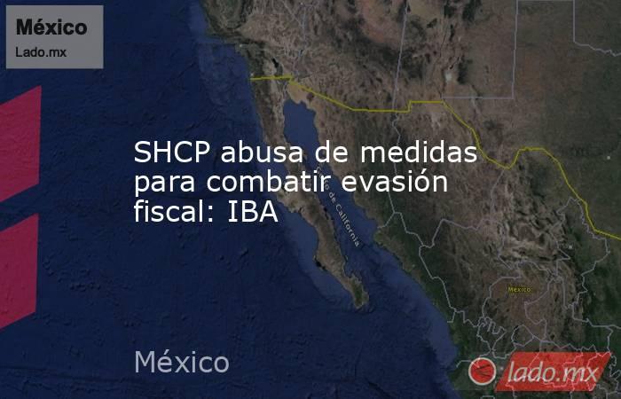 SHCP abusa de medidas para combatir evasión fiscal: IBA. Noticias en tiempo real