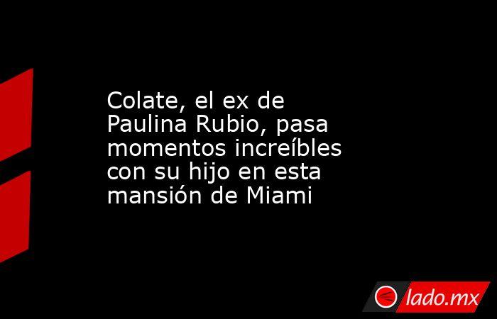 Colate, el ex de Paulina Rubio, pasa momentos increíbles con su hijo en esta mansión de Miami. Noticias en tiempo real