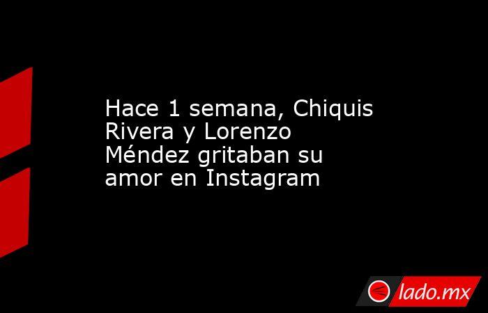Hace 1 semana, Chiquis Rivera y Lorenzo Méndez gritaban su amor en Instagram. Noticias en tiempo real