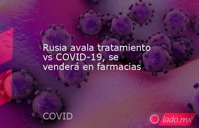 Rusia avala tratamiento vs COVID-19, se venderá en farmacias. Noticias en tiempo real