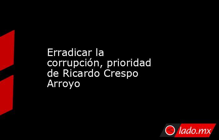 Erradicar la corrupción, prioridad de Ricardo Crespo Arroyo. Noticias en tiempo real
