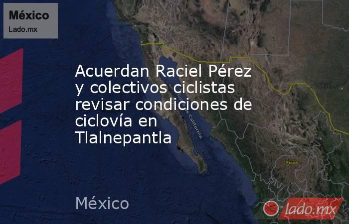 Acuerdan Raciel Pérez y colectivos ciclistas revisar condiciones de ciclovía en Tlalnepantla. Noticias en tiempo real