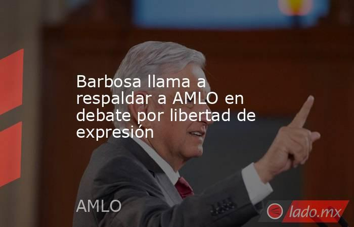 Barbosa llama a respaldar a AMLO en debate por libertad de expresión. Noticias en tiempo real