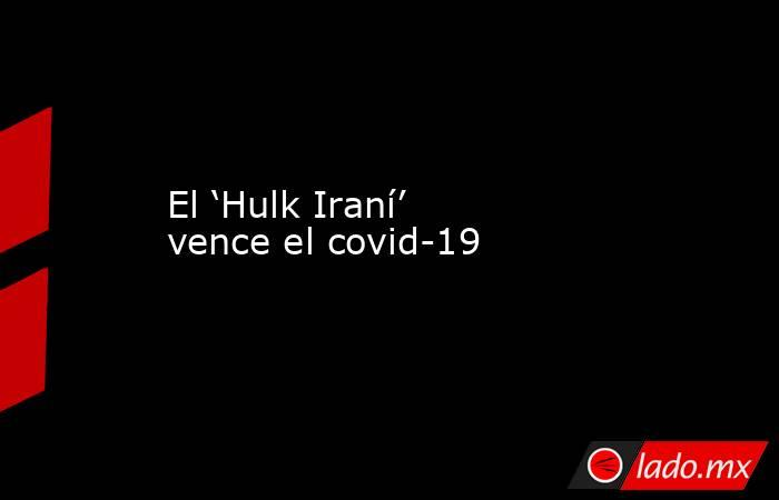 El 'Hulk Iraní' vence el covid-19. Noticias en tiempo real