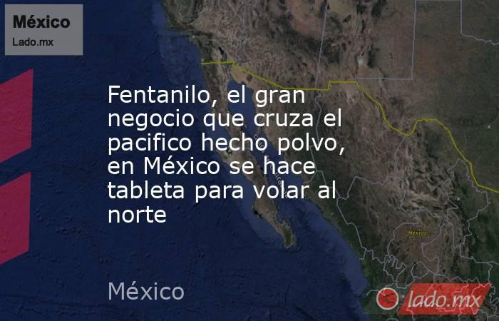Fentanilo, el gran negocio que cruza el pacifico hecho polvo, en México se hace tableta para volar al norte. Noticias en tiempo real