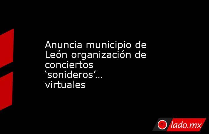 Anuncia municipio de León organización de conciertos 'sonideros'… virtuales. Noticias en tiempo real