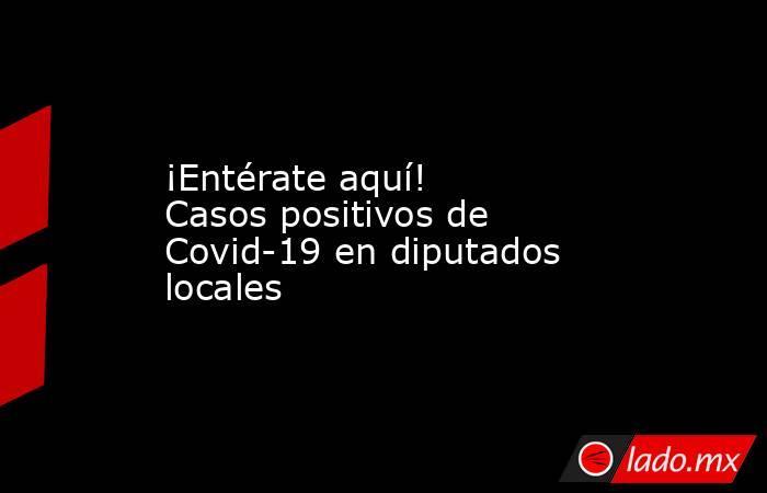 ¡Entérate aquí! Casos positivos de Covid-19 en diputados locales. Noticias en tiempo real